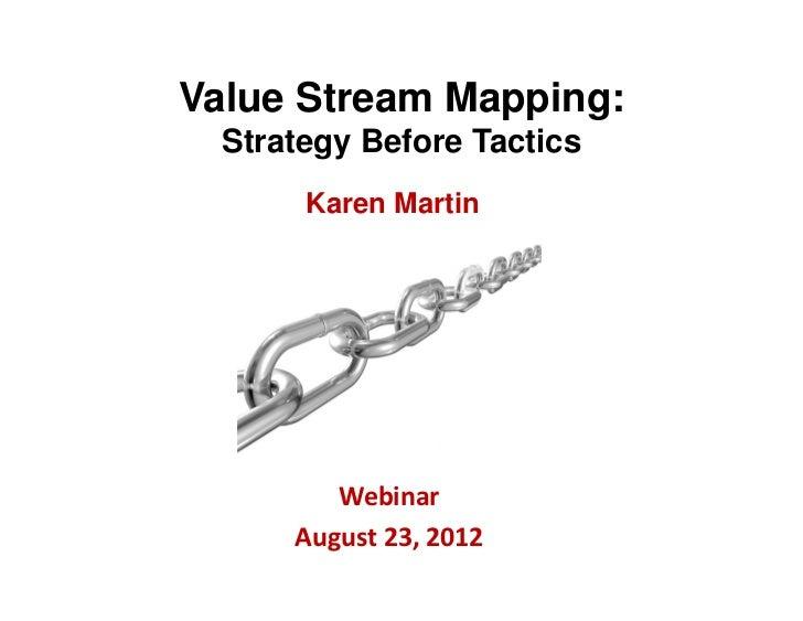 Value Stream Mapping:  Strategy Before Tactics       Karen Martin         Webinar      August23,2012