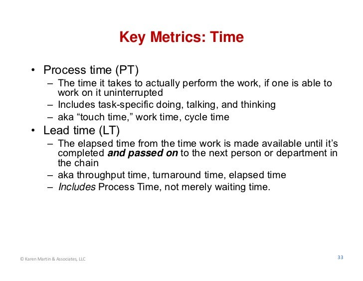 Key Metrics: Time     • Process time (PT)             – The time it takes to actually perform the work, if one is able to ...