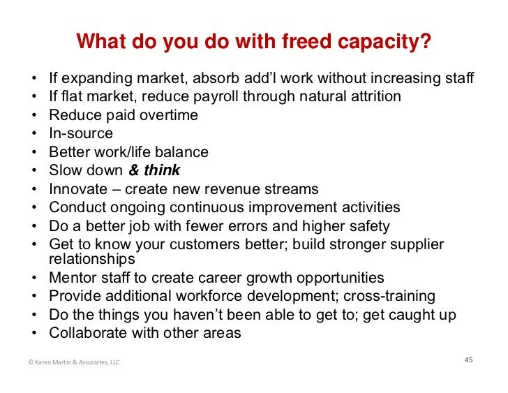 What do you do with freed capacity? •     If expanding market, absorb add'l work without increasing staff •     If flat ma...