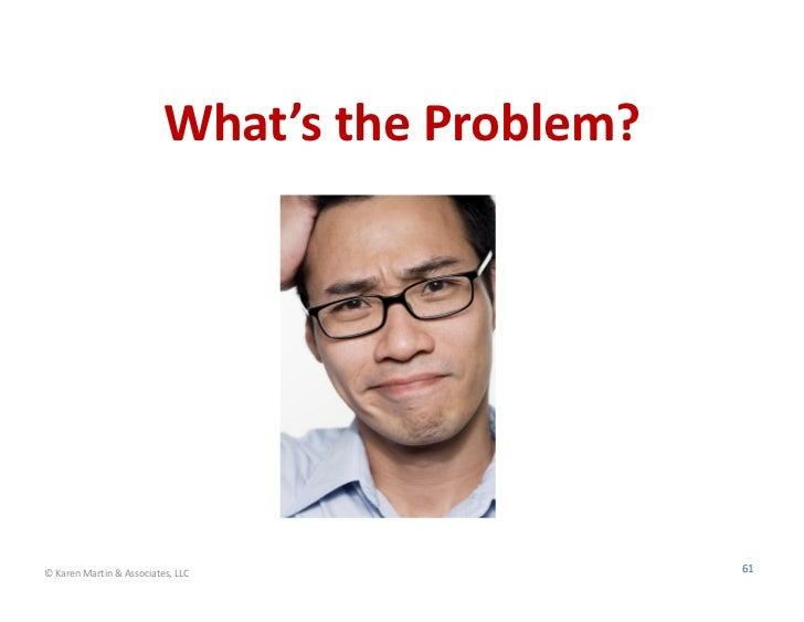 What'stheProblem?©KarenMartin&Associates,LLC                61
