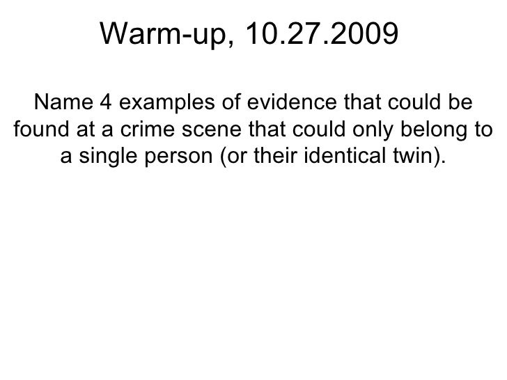 Warm-up, 10.27.2009 Name 4 examples of evidence that could be found at a crime scene that could only belong to a single pe...