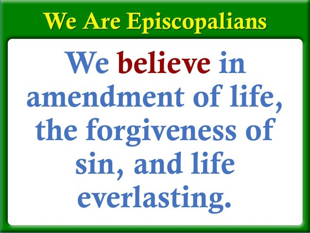 We believe in amendment of life, the forgiveness of sin, and life everlasting. We Are Episcopalians