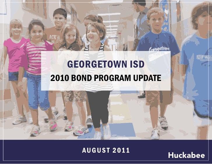 GEORGETOWN ISD2010 BOND PROGRAM UPDATE      AU G U S T 2 011                           Huckabee