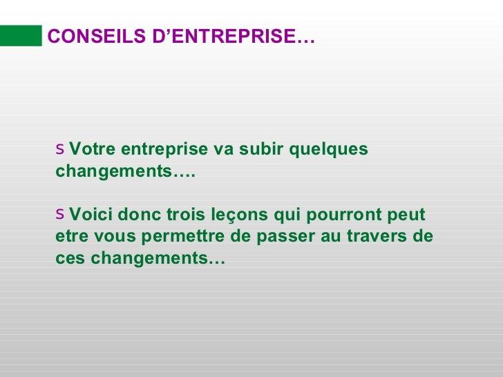 CONSEILS D'ENTREPRISE… <ul><li>Votre entreprise va subir quelques changements…. </li></ul><ul><li>Voici donc trois leçons ...