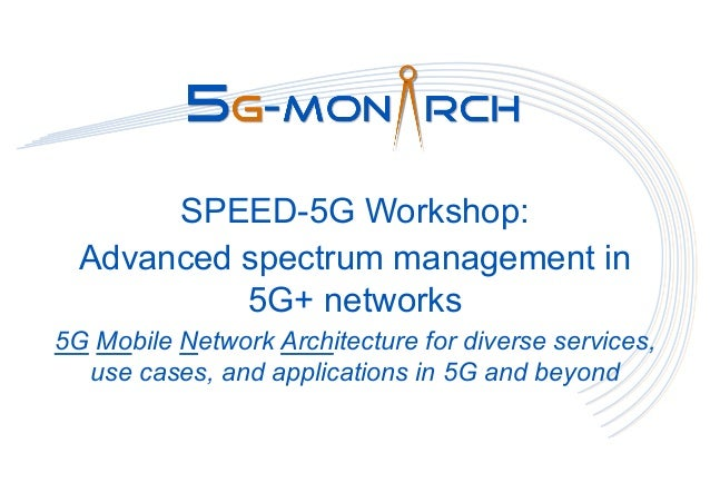 SPEED-5G Workshop: Advanced spectrum management in 5G+ networks 5G Mobile Network Architecture for diverse services, use c...