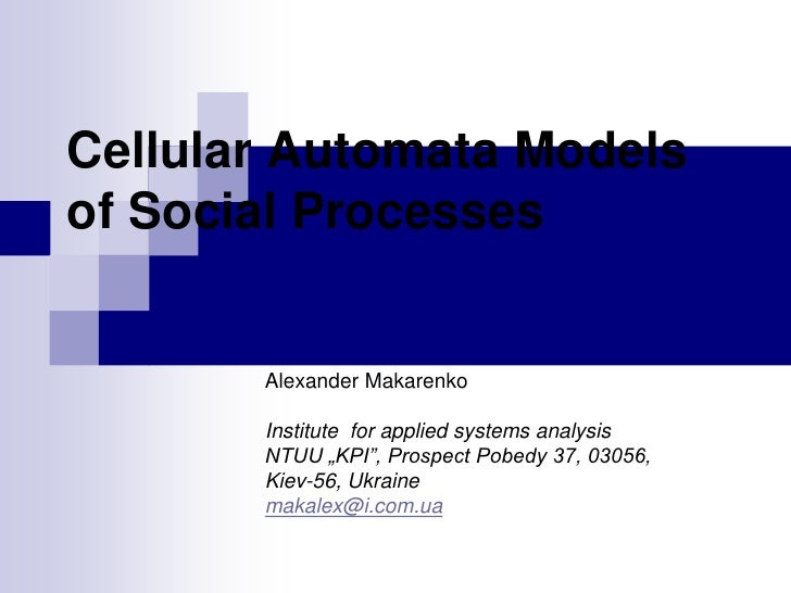 Cellular Automata Models of Social Processes          Alexander Makarenko         Institute for applied systems analysis  ...