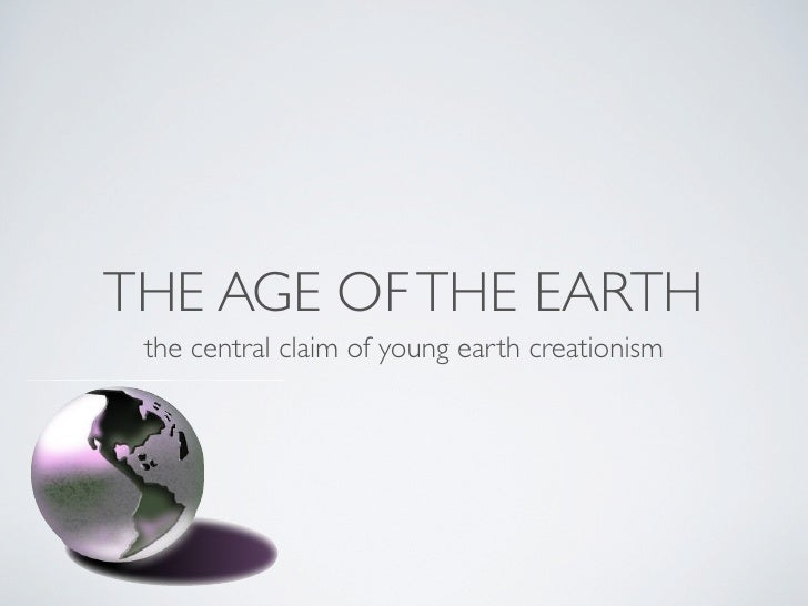 THE AGE OF THE EARTH  the central claim of young earth creationism