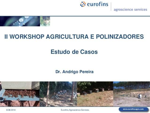 www.eurofinsagro.com II WORKSHOP AGRICULTURA E POLINIZADORES Estudo de Casos Dr. Andrigo Pereira 8/26/2014 Eurofins Agrosc...