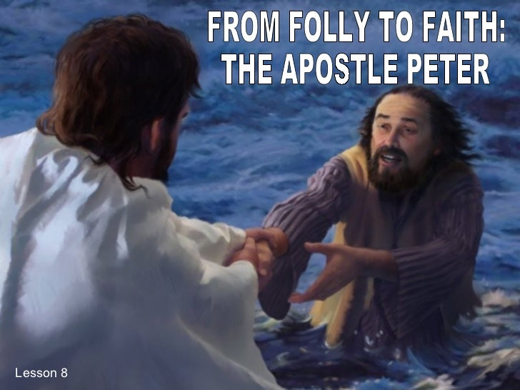 FROM FOLLY TO FAITH:  THE APOSTLE PETER Lesson 8