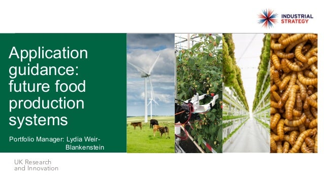 UK Research and Innovation Portfolio Manager: Lydia Weir- Blankenstein Application guidance: future food production systems