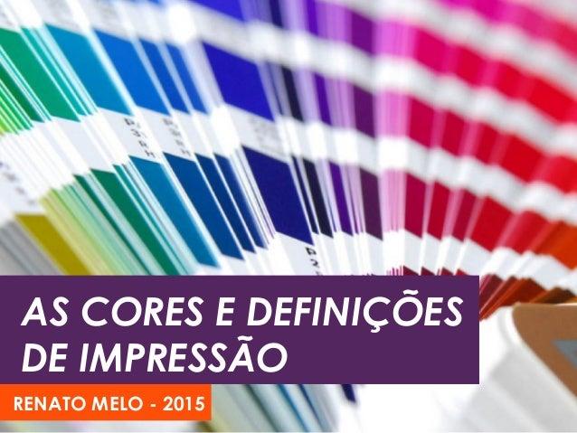 AS CORES E DEFINIÇÕES DE IMPRESSÃO RENATO MELO - 2015