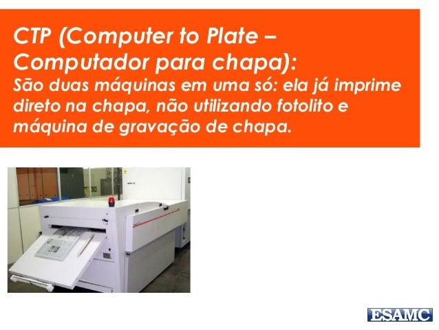 CTP (Computer to Plate – Computador para chapa): São duas máquinas em uma só: ela já imprime direto na chapa, não utilizan...