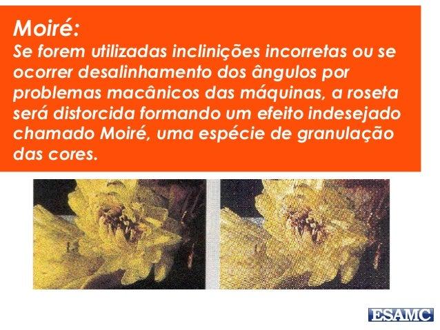 Moiré: Se forem utilizadas inclinições incorretas ou se ocorrer desalinhamento dos ângulos por problemas macânicos das máq...