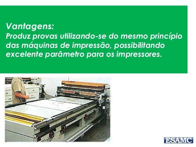 Vantagens: Produz provas utilizando-se do mesmo princípio das máquinas de impressão, possibilitando excelente parâmetro pa...