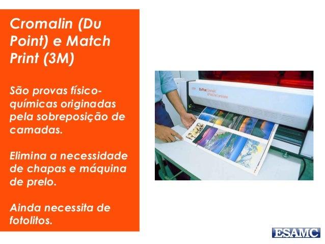 Cromalin (Du Point) e Match Print (3M) São provas físico- químicas originadas pela sobreposição de camadas. Elimina a nece...