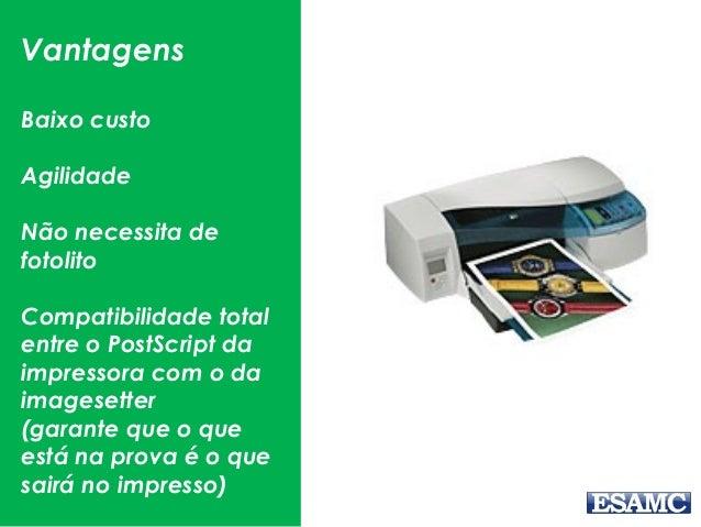 Vantagens Baixo custo Agilidade Não necessita de fotolito Compatibilidade total entre o PostScript da impressora com o da ...