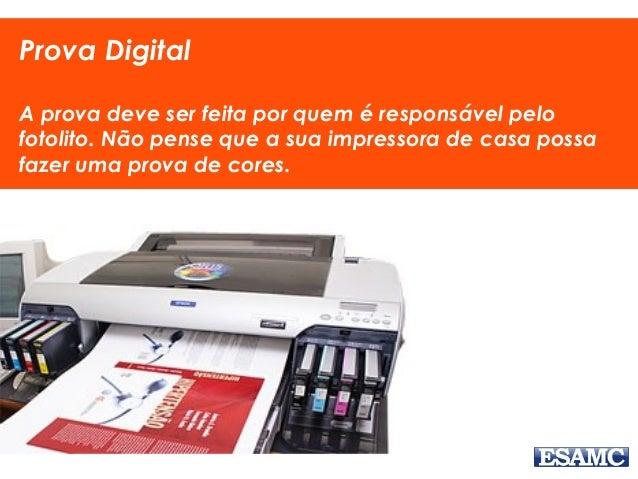 Prova Digital A prova deve ser feita por quem é responsável pelo fotolito. Não pense que a sua impressora de casa possa fa...
