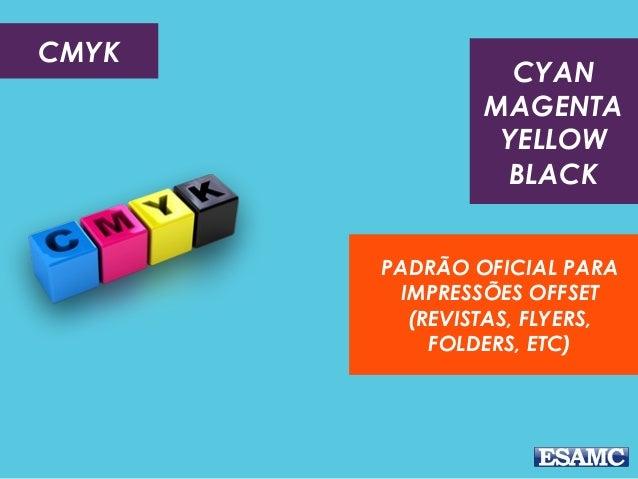 CMYK PADRÃO OFICIAL PARA IMPRESSÕES OFFSET (REVISTAS, FLYERS, FOLDERS, ETC) CYAN MAGENTA YELLOW BLACK