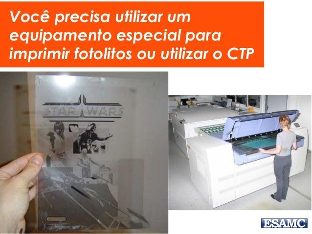 Você precisa utilizar um equipamento especial para imprimir fotolitos ou utilizar o CTP