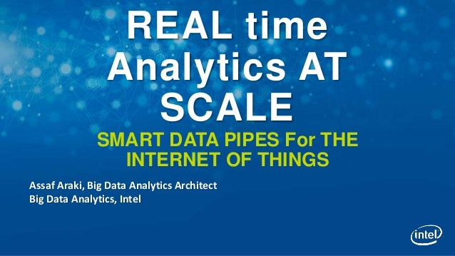 REAL time Analytics AT SCALE SMART DATA PIPES For THE INTERNET OF THINGS Assaf Araki, Big Data Analytics Architect Big Dat...