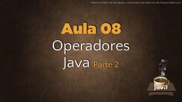 Todos os direitos de reprodução e distribuição reservados ao site CursoemVideo.com Operadores Java Parte 2 Aula 08