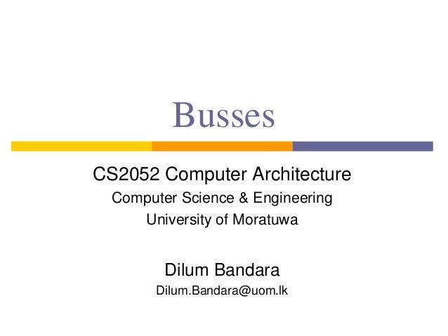 Busses CS2052 Computer Architecture Computer Science & Engineering University of Moratuwa Dilum Bandara Dilum.Bandara@uom....