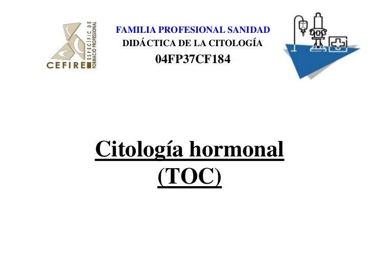FAMILIA PROFESIONAL SANIDAD<br />DIDÁCTICA DE LA CITOLOGÍA<br />04FP37CF184<br />Citología hormonal (TOC)<br />