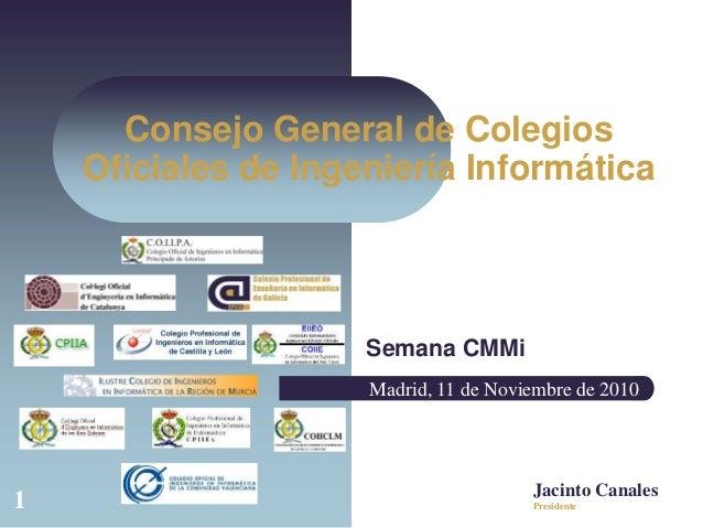1 Consejo General de Colegios Oficiales de Ingeniería Informática Semana CMMi Jacinto Canales Madrid, 11 de Noviembre de 2...