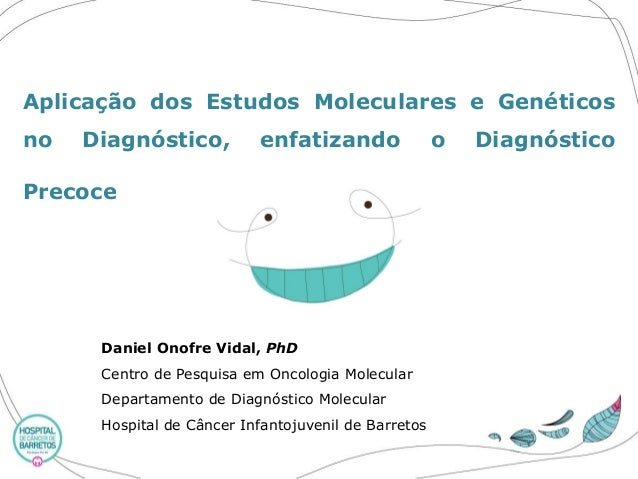 AplicaçãodosEstudosMoleculareseGenéticosnoDiagnóstico,enfatizandooDiagnósticoPrecoce  DanielOnofreVidal,PhD  CentrodePesqu...