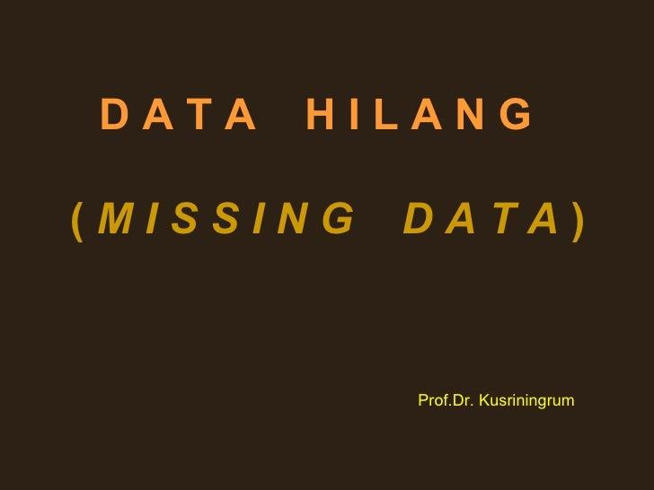 DATA   HILANG(MISSING   DATA)           Prof.Dr. Kusriningrum