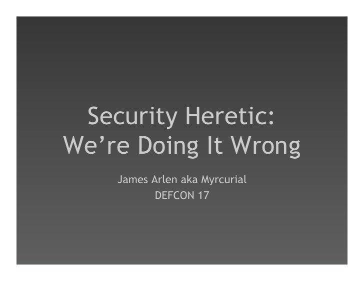 Security Heretic: We're Doing It Wrong     James Arlen aka Myrcurial            DEFCON 17
