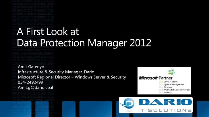 A First Look at Data Protection Manager2012<br />Amit Gatenyo<br />Infrastructure & Security Manager, Dario<br />Microsof...