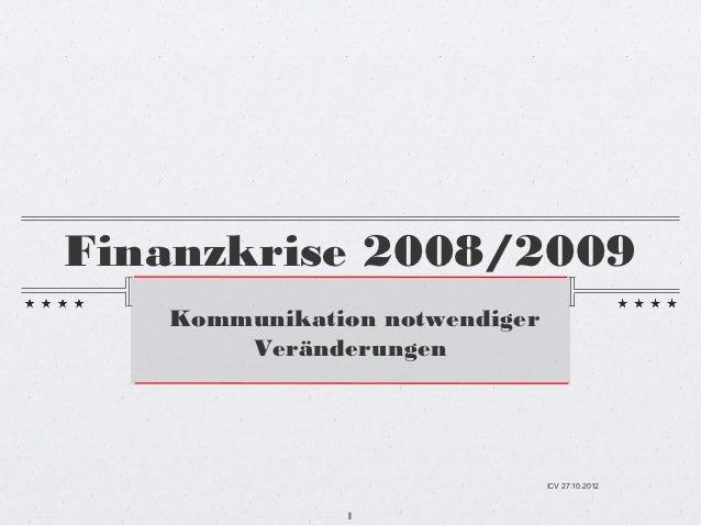 Finanzkrise 2008/2009   Kommunikation notwendiger       Veränderungen                               ICV 27.10.2012        ...