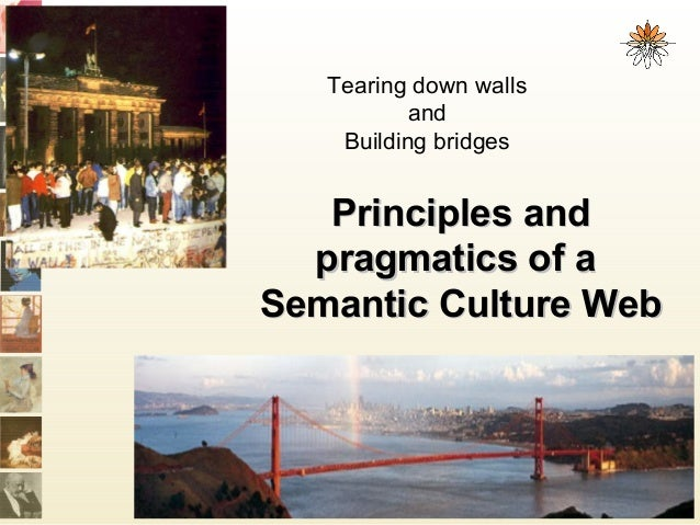 Principles andPrinciples and pragmatics of apragmatics of a Semantic Culture WebSemantic Culture Web Tearing down walls an...