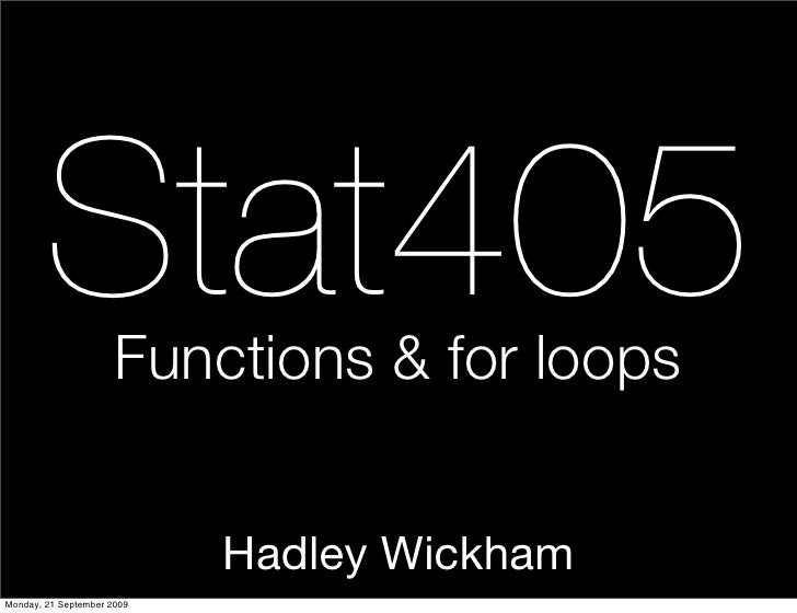 Stat405       Functions & for loops                               Hadley Wickham Monday, 21 September 2009