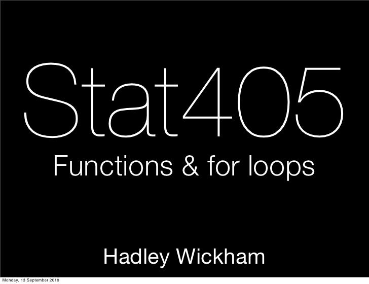 Stat405       Functions & for loops                               Hadley Wickham Monday, 13 September 2010