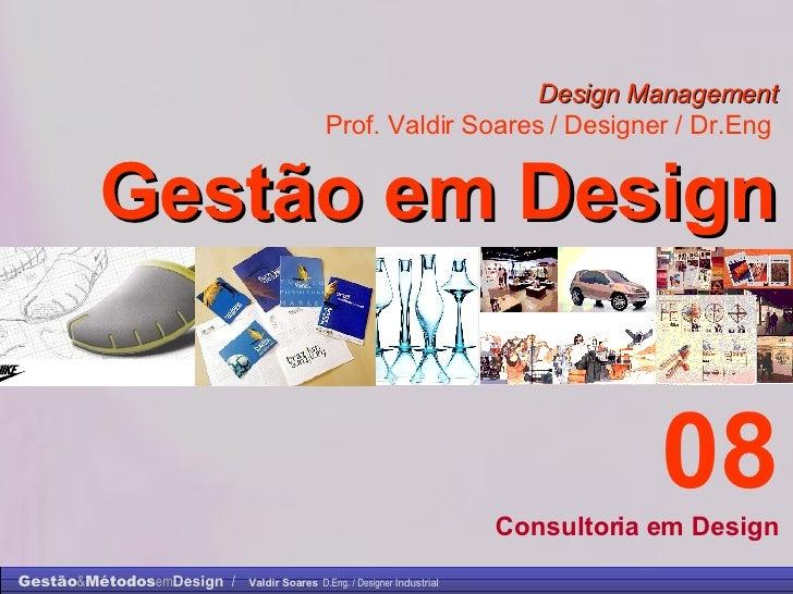Design Management Prof. Valdir Soares / Designer / Dr.Eng   Gestão em Design . 08 Consultoria em Design