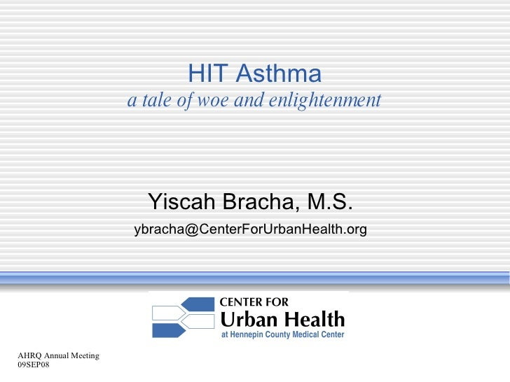 AHRQ Annual Meeting 09SEP08 HIT Asthma a tale of woe and enlightenment Yiscah Bracha, M.S. [email_address]