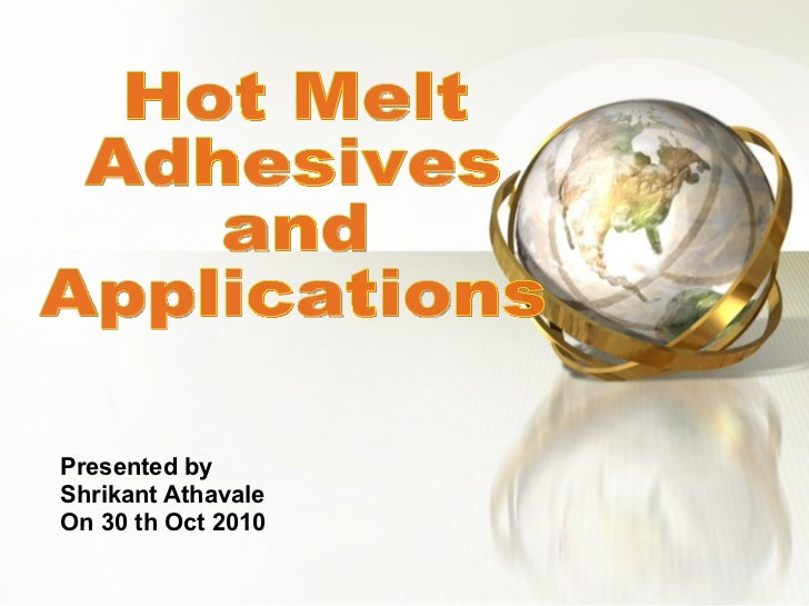 Presented by Shrikant Athavale On 30 th Oct 2010 Hot Melt  Adhesives  and  Applications