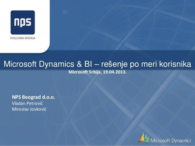 Microsoft Dynamics & BI – rešenje po meri korisnikaMicrosoft Srbija, 19.04.2013.NPS Beograd d.o.o.Vladan PetrovićMiroslav ...