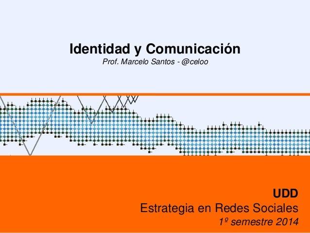 Identidad y Comunicación Prof. Marcelo Santos - @celoo UDD Estrategia en Redes Sociales 1º semestre 2014