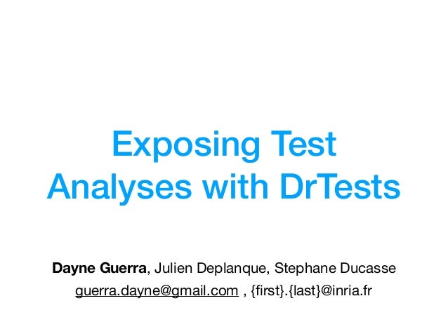 Exposing Test Analyses with DrTests Dayne Guerra, Julien Deplanque, Stephane Ducasse guerra.dayne@gmail.com , {first}.{last...