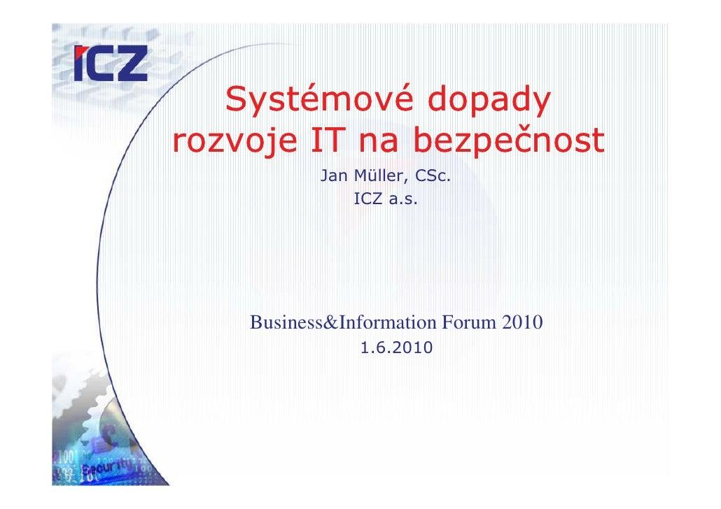 Systémové dopady rozvoje IT na bezpečnost            Jan Müller, CSc.                ICZ a.s.         Business&Information...