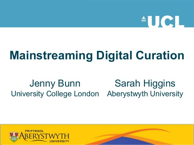 Mainstreaming Digital CurationJenny BunnUniversity College LondonSarah HigginsAberystwyth University