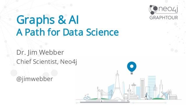 Graphs & AI A Path for Data Science Dr. Jim Webber Chief Scientist, Neo4j @jimwebber