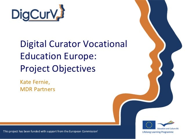 Digital Curator VocationalEducation Europe:Project ObjectivesKate Fernie,MDR PartnersThis project has been funded with sup...
