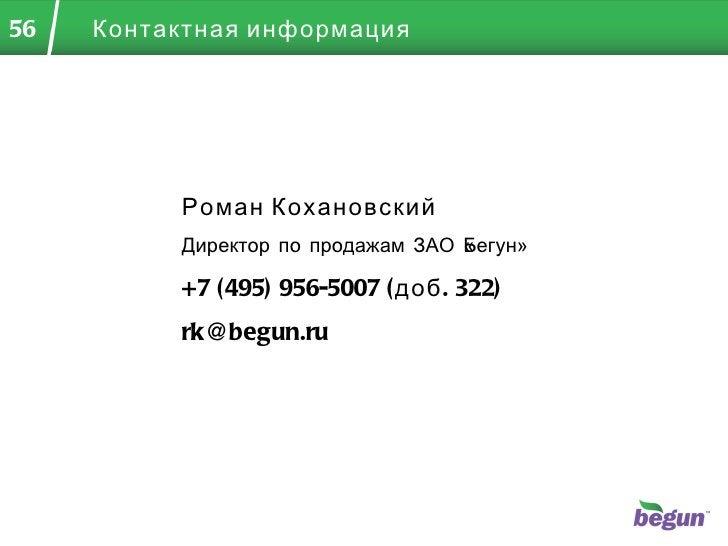 Контактная информация Роман Кохановский Директор по продажам ЗАО «Бегун» +7 (495)  956-5007 (доб. 322) [email_address]
