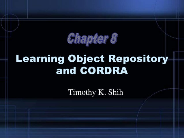Learning Object Repository and CORDRA Timothy K. Shih