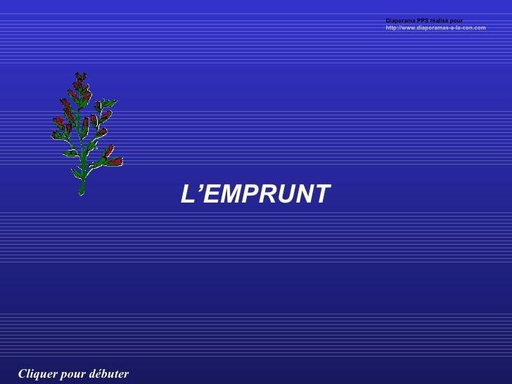 L'EMPRUNT Cliquer pour débuter Diaporama PPS réalisé pour  http://www.diaporamas-a-la-con.com