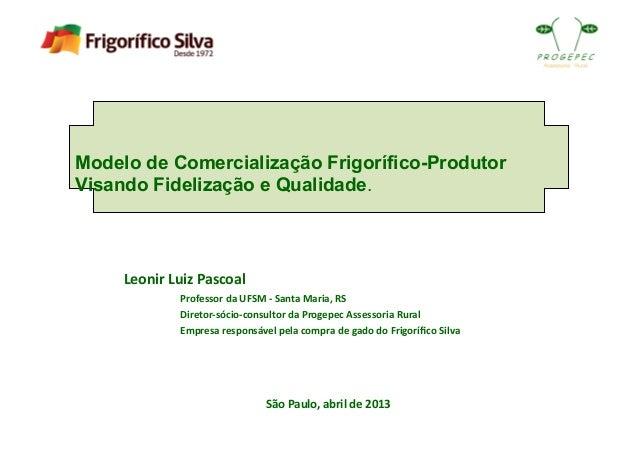 Modelo de Comercialização Frigorífico-ProdutorVisando Fidelização e Qualidade.São Paulo, abril de 2013 Leonir ...